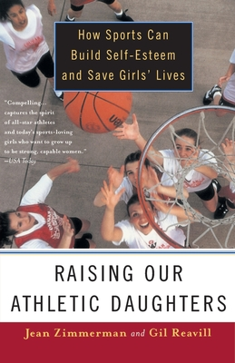 Raising Our Athletic Daughters: How Sports Can Build Self-Esteem and Save Girls' Lives - Zimmerman, Jean