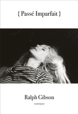Ralph Gibson: Passe Imparfait - Gibson, Ralph (Photographer), and Mora, Gilles (Preface by)