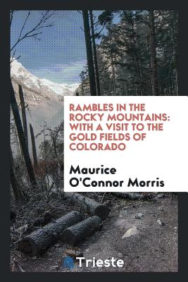 Rambles in the Rocky Mountains: With a Visit to the Gold Fields of Colorado - Morris, Maurice O'Connor