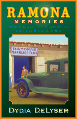 Ramona Memories: Tourism and the Shaping of Southern California - Delyser, Dydia