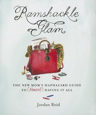 Ramshackle Glam: The New Mom's Haphazard Guide to (Almost) Having It All - Reid, Jordan