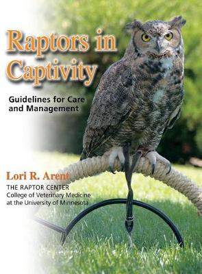 Raptors in Captivity: Guidelines for Care and Management - Arent, Lori R