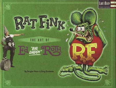 "Rat Fink: The Art of Ed ""Big Daddy"" Roth - Roth, Ed, and Stecyk, C R (Foreword by)"