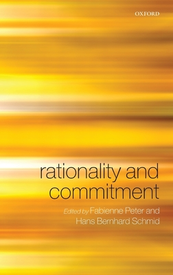 Rationality and Commitment - Peter, Fabienne (Editor), and Schmid, Hans Bernhard (Editor)