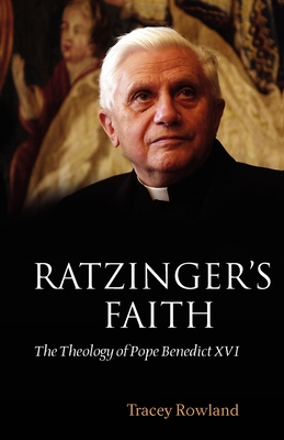 Ratzinger's Faith: The Theology of Pope Benedict XVI - Rowland, Tracey