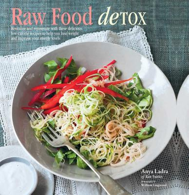 Raw Food Detox: Revitalize and Rejuvenate with These Delicious Low-Calorie Recipes to Help You Lose Weight and Improve Your Energy Levels - Ladra, Anya