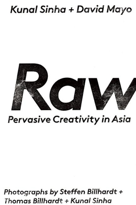 Raw: Pervasive Creativity in Asia - Sinha, Kunal (Photographer), and Mayo, David, and Billhardt, Steffen (Photographer)