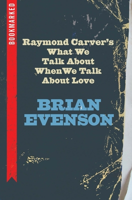 Raymond Carver's What We Talk about When We Talk about Love: Bookmarked - Evenson, Brian