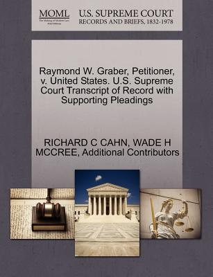 Raymond W. Graber, Petitioner, V. United States. U.S. Supreme Court Transcript of Record with Supporting Pleadings - Cahn, Richard C, and McCree, Wade H, and Additional Contributors