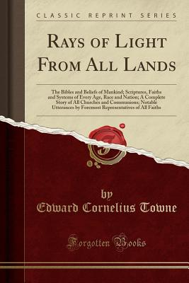 Rays of Light from All Lands: The Bibles and Beliefs of Mankind; Scriptures, Faiths and Systems of Every Age, Race and Nation; A Complete Story of All Churches and Communions; Notable Utterances by Foremost Representatives of All Faiths (Classic Reprint) - Towne, Edward Cornelius
