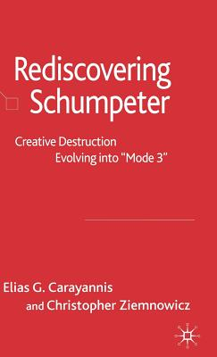Re-Discovering Schumpeter: Creative Destruction Evolving Into 'Mode 3' - Carayannis, Elias G, Dr. (Editor), and Ziemnowicz, Christopher (Editor)