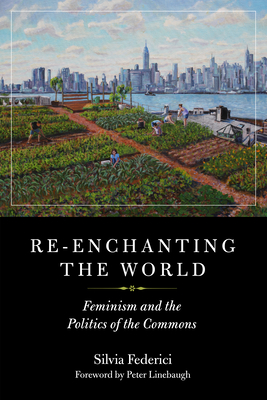 Re-Enchanting the World: Feminism and the Politics of the Commons - Federici, Silvia, and Linebaugh, Peter (Foreword by)