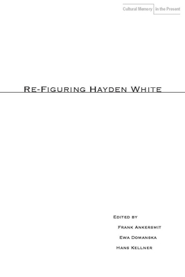 Re-Figuring Hayden White - Ankersmit, Frank (Editor), and Domanska, Ewa (Editor), and Kellner, Hans (Editor)