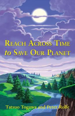 Reach Across Time to Save Our Planet - Togawa, Tatsuo, and Rolfe, Peter
