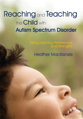 Reaching and Teaching the Child with Autism Spectrum Disorder: Using Learning Preferences and Strengths - MacKenzie, Heather