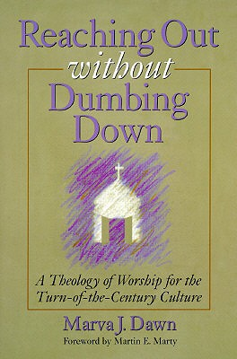 Reaching Out Without Dumbing Down: A Theology of Worship for This Urgent Time - Dawn, Marva J