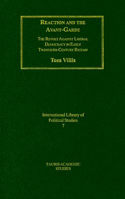 Reaction and the Avant-Garde: The Revolt Against Liberal Democracy in Early Twentieth-Century Brtiain - Villis, Tom
