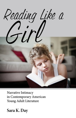 Reading Like a Girl: Narrative Intimacy in Contemporary American Young Adult Literature - Day, Sara K