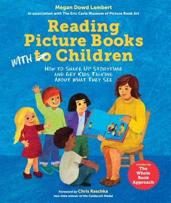 Reading Picture Books with Children: How to Shake Up Storytime and Get Kids Talking about What They See - Lambert, Megan Dowd, and Seeger, Laura Vaccaro (Contributions by), and Raschka, Chris (Foreword by)