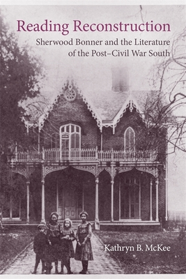 Reading Reconstruction: Sherwood Bonner and the Literature of the Post-Civil War South - McKee, Kathryn B, and Romine, Scott (Editor)