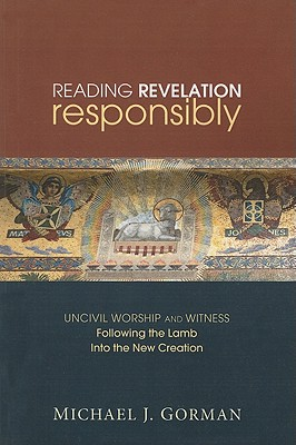 Reading Revelation Responsibly: Uncivil Worship and Witness: Following the Lamb Into the New Creation - Gorman, Michael J