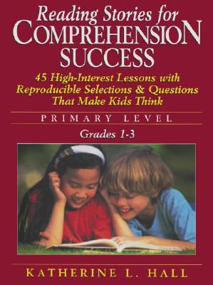 Reading Stories for Comprehension Success Primary Level, Grades 1-3: 45 High-Interest Lessons with Reproductible Selections & Questions That Make Kids Think - Hall, Katherine L