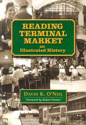 Reading Terminal Market: An Illustrated History - O'Neil, David K