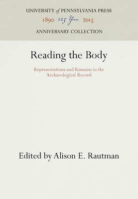 Reading the Body: Representations and Remains in the Archaeological Record - Rautman, Alison E