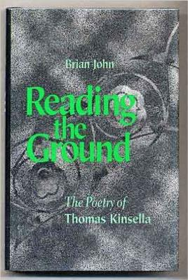 Reading the Ground: The Poetry of Thomas Kinsella - John, Brian