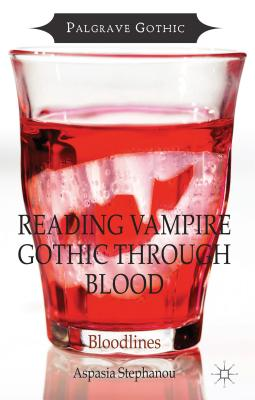 Reading Vampire Gothic Through Blood: Bloodlines - Stephanou, Aspasia