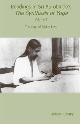 Readings in Sri Aurobindo's Synthesis of Yoga: The Yoga of Divine Love - Krinsky, Santosh