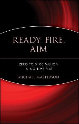 Ready, Fire, Aim: Zero to $100 Million in No Time Flat - Masterson, Michael