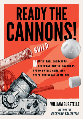 Ready the Cannons!: Build Wiffle Ball Launchers, Beverage Bottle Bazookas, Hydro Swivel Guns, and Other Artisanal Artillery - Gurstelle, William