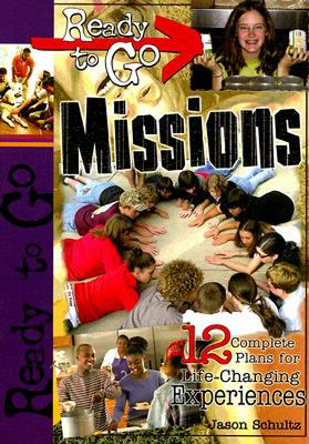 Ready-To-Go Missions: 12 Complete Plans for Life-Changing Experiences - Schultz, Jason B