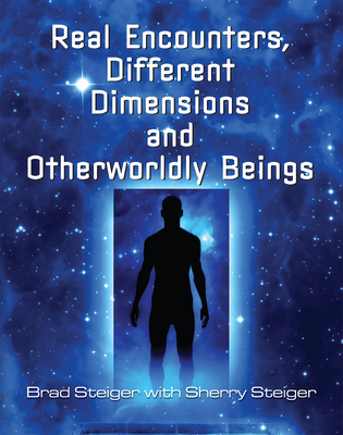 Real Encounters, Different Dimensions and Otherworldly Beings - Steiger, Brad, and Hansen Steiger, Sherry