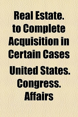 Real Estate. to Complete Acquisition in Certain Cases - Affairs, United States Congress
