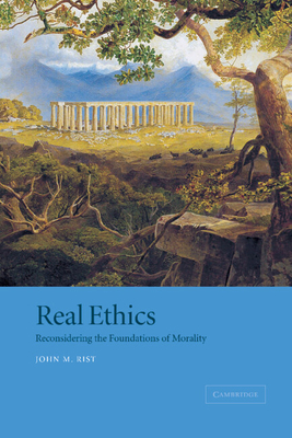 Real Ethics: Reconsidering the Foundations of Morality - Rist, John M