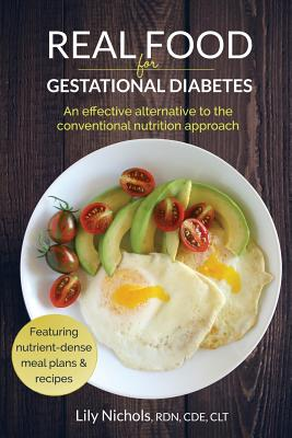 Real Food for Gestational Diabetes: An Effective Alternative to the Conventional Nutrition Approach - Nichols, Lily