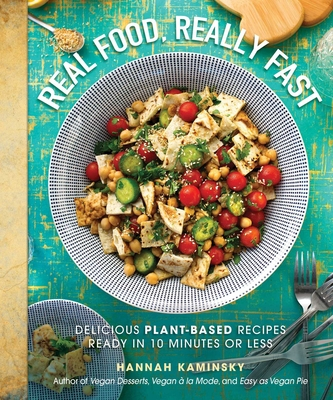 Real Food, Really Fast: Delicious Plant-Based Recipes Ready in 10 Minutes or Less - Kaminsky, Hannah