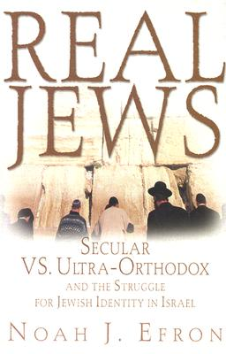 Real Jews: Secular Versus Ultra- Orthodox: The Struggle for Jewish Identity in Israel - Efron, Noah