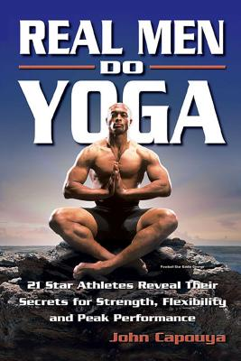 Real Men Do Yoga: 21 Star Athletes Reveal Their Secrets of Strength, Flexibility and Peak Performance - Capouya, John