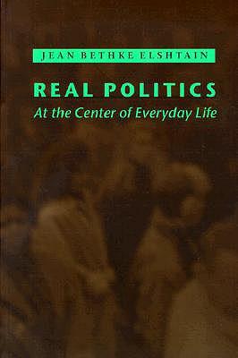 Real Politics: At the Center of Everyday Life - Elshtain, Jean Bethke, Professor