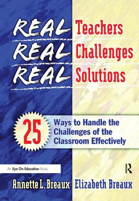 Real Teachers, Real Challenges, Real Solutions: 25 Ways to Handle the Challenges of the Classroom Effectively - Breaux, Elizabeth