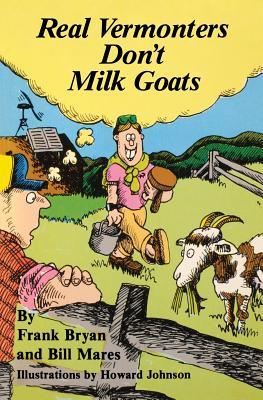Real Vermonters Don't Milk Goats - Bryan, Frank, and Johnson, Howard (Illustrator)
