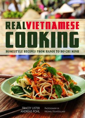 Real Vietnamese Cooking: Homestyle Recipes from Hanoi to Ho Chi Minh - Lister, Tracey, and Pohl, Andreas, and Fountoulakis, Michael (Photographer)