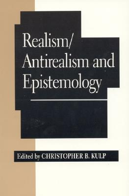 Realism/Antirealism and Epistemology - Kulp, Christopher B (Editor)