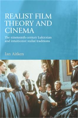 Realist Film Theory and Cinema: The Nineteenth-Century Lukacsian and Intuitionist Realist Traditions - Aitken, Ian, Professor