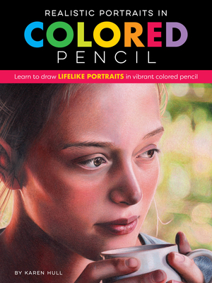 Realistic Portraits in Colored Pencil: Learn to Draw Lifelike Portraits in Vibrant Colored Pencil - Hull, Karen