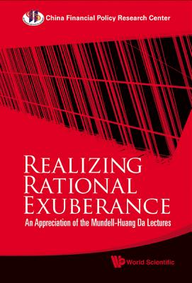 Realizing Rational Exuberance: An Appreciation of the Mundell-Huang Da Lectures - China Financial Policy Research Center (Editor)