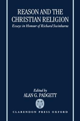 Reason and the Christian Religion: Essays in Honour of Richard Swinburne - Padgett, Alan G (Editor)